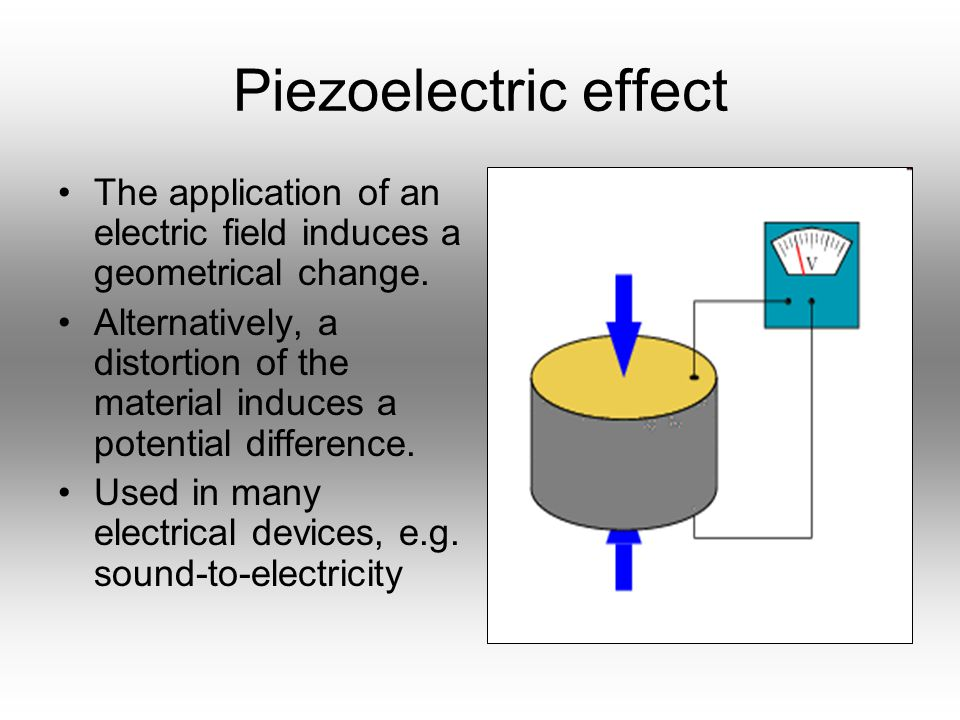 Piezoelectric effect The application of an electric field induces a geometrical change.
