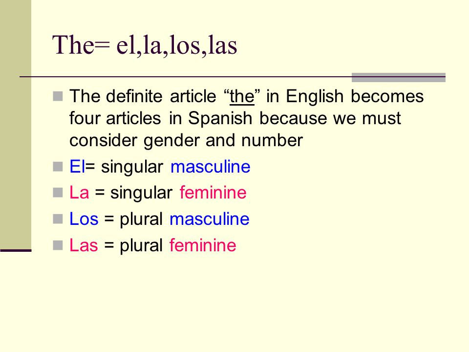 The= el,la,los,lasThe definite article the in English becomes four articles in Spanish because we must consider gender and number.