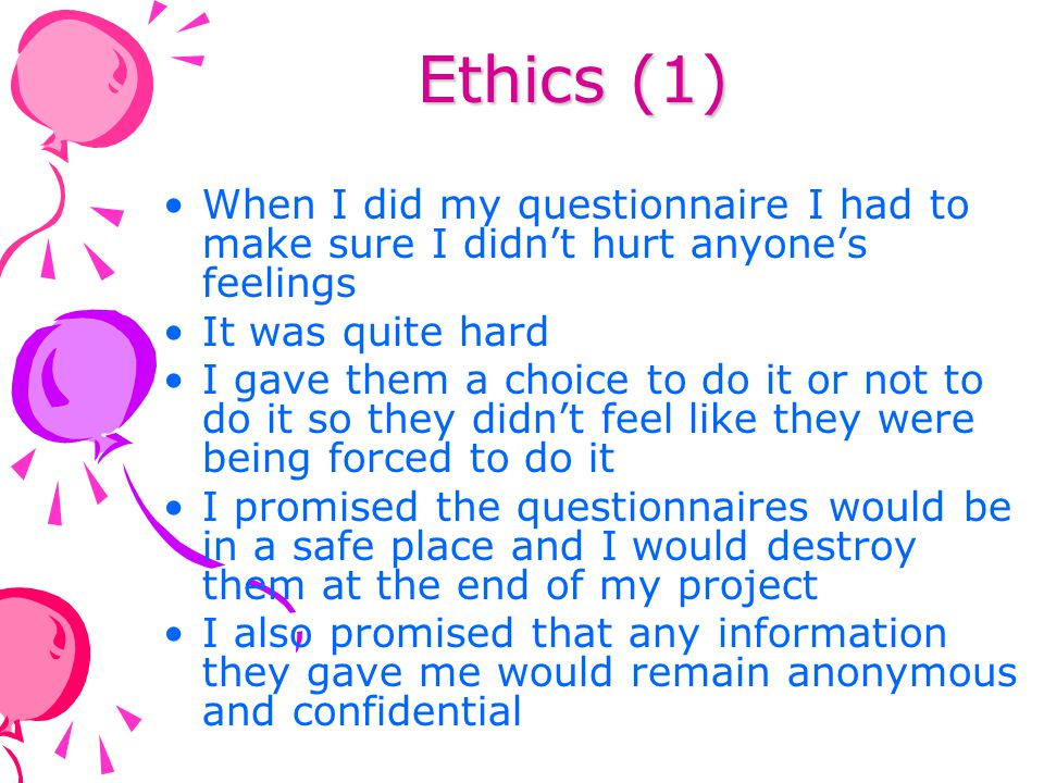 Ethics (1) When I did my questionnaire I had to make sure I didn't hurt anyone's feelings. It was quite hard.