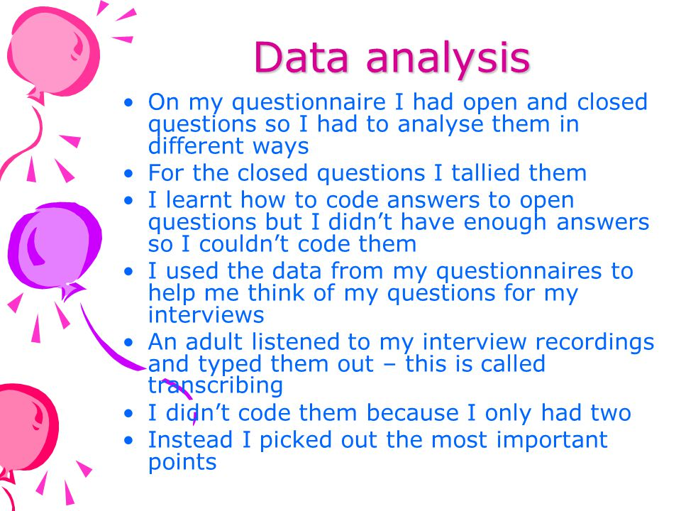 Data analysis On my questionnaire I had open and closed questions so I had to analyse them in different ways.