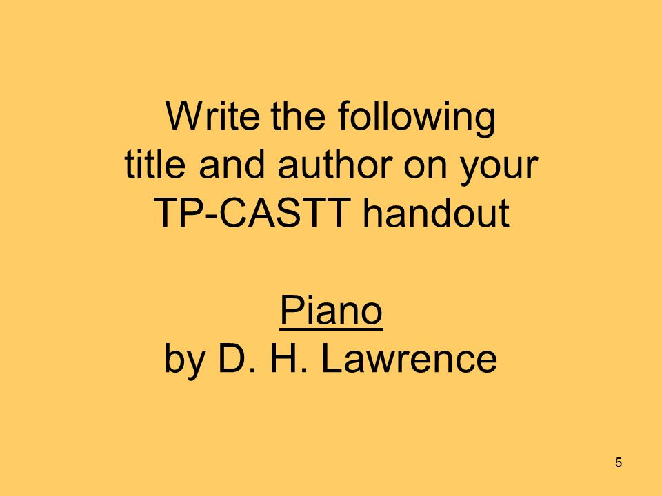 Write the following title and author on your TP-CASTT handout Piano by D. H. Lawrence