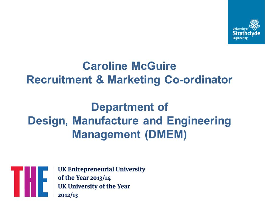 Caroline McGuire Recruitment & Marketing Co-ordinator Department of Design, Manufacture and Engineering Management (DMEM)