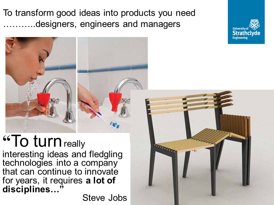 To transform good ideas into products you need ………