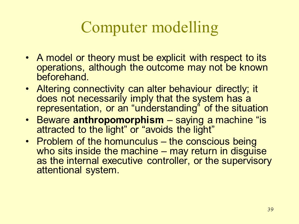 Computer modelling A model or theory must be explicit with respect to its operations, although the outcome may not be known beforehand.
