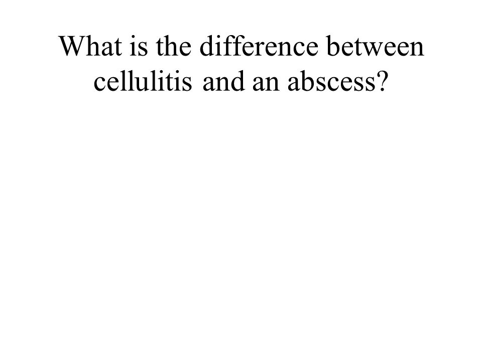 What is the difference between cellulitis and an abscess