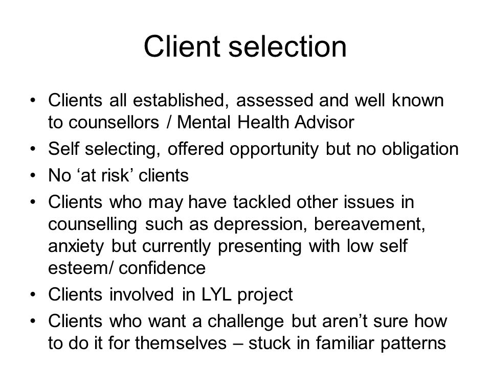 Client selection Clients all established, assessed and well known to counsellors / Mental Health Advisor.