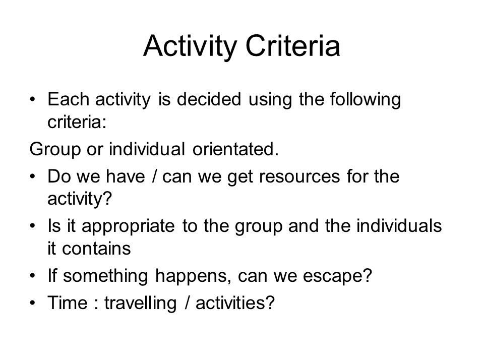 Activity Criteria Each activity is decided using the following criteria: Group or individual orientated.