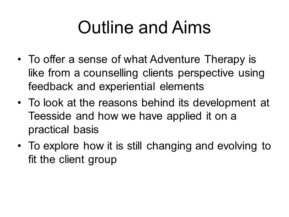 Outline and Aims To offer a sense of what Adventure Therapy is like from a counselling clients perspective using feedback and experiential elements.