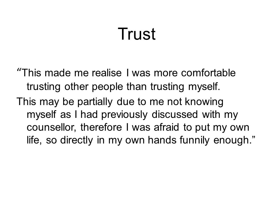 Trust This made me realise I was more comfortable trusting other people than trusting myself.