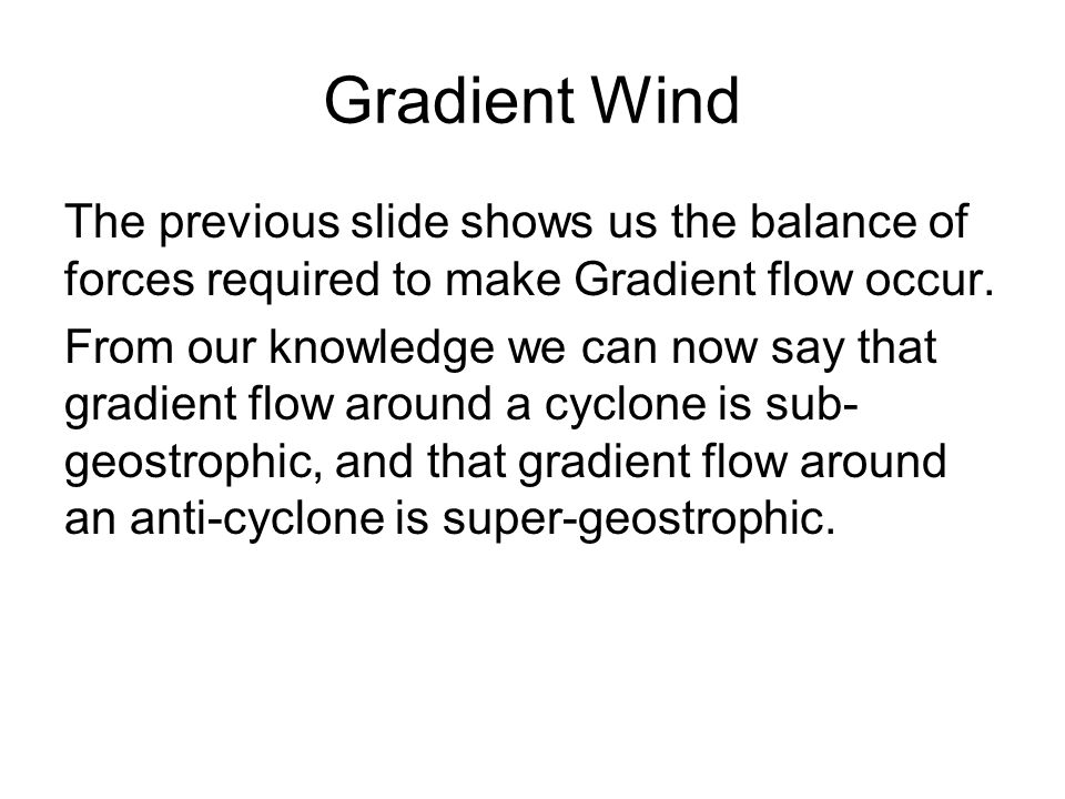 Gradient Wind The previous slide shows us the balance of forces required to make Gradient flow occur.