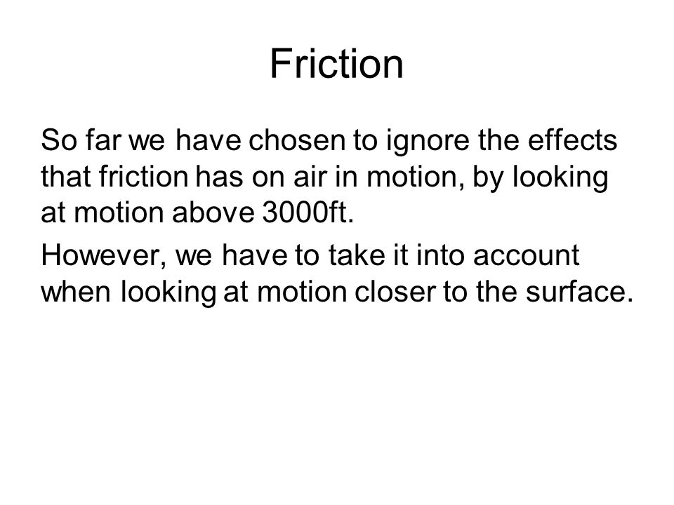 Friction So far we have chosen to ignore the effects that friction has on air in motion, by looking at motion above 3000ft.