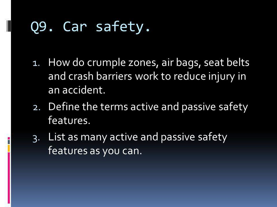 Q9. Car safety. How do crumple zones, air bags, seat belts and crash barriers work to reduce injury in an accident.