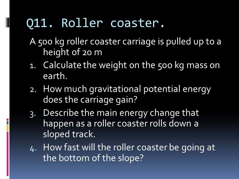 Q11. Roller coaster. A 500 kg roller coaster carriage is pulled up to a height of 20 m. Calculate the weight on the 50o kg mass on earth.