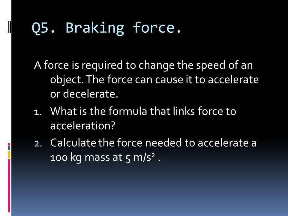 Q5. Braking force. A force is required to change the speed of an object. The force can cause it to accelerate or decelerate.