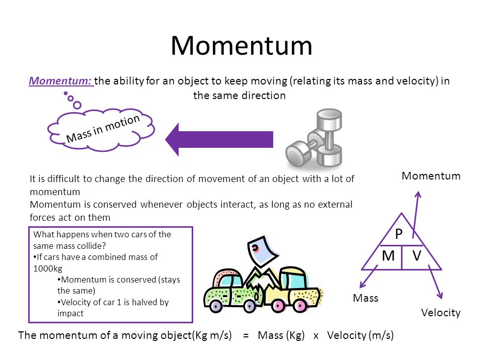 Momentum Momentum: the ability for an object to keep moving (relating its mass and velocity) in the same direction.