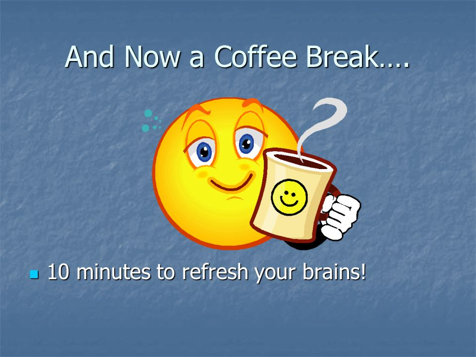 And Now a Coffee Break…. 10 minutes to refresh your brains!