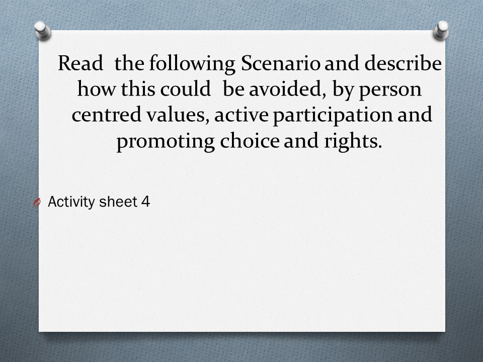 Read the following Scenario and describe how this could be avoided, by person centred values, active participation and promoting choice and rights.