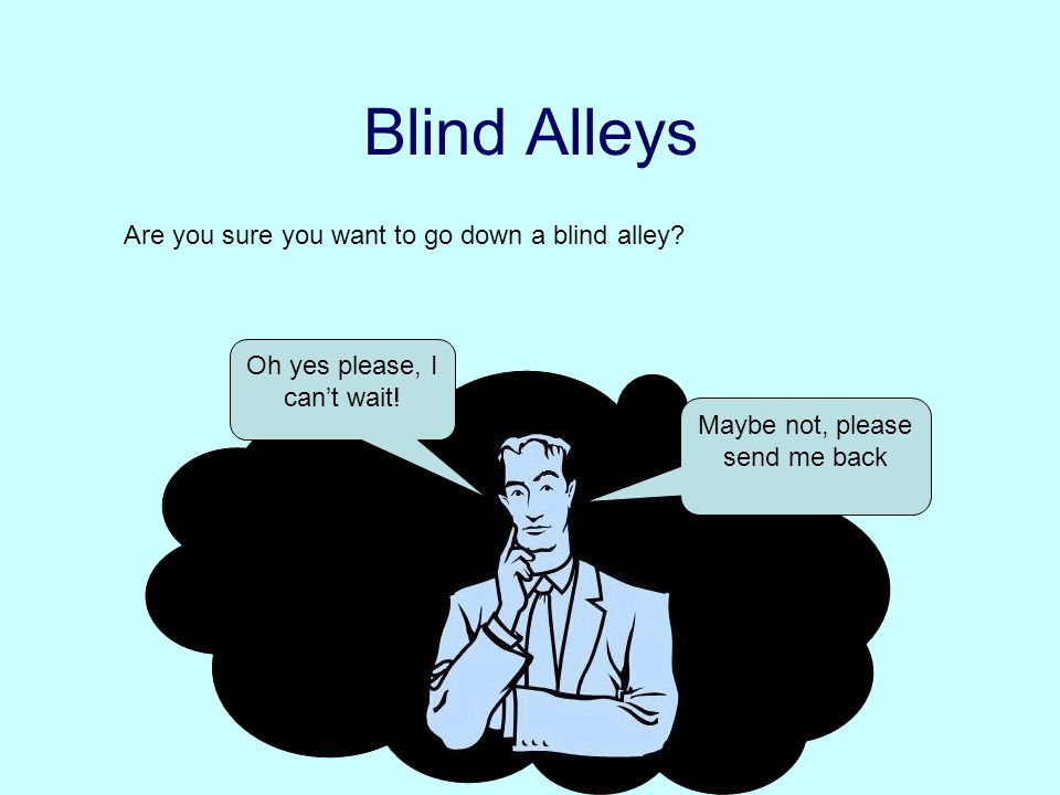 Blind Alleys Are you sure you want to go down a blind alley