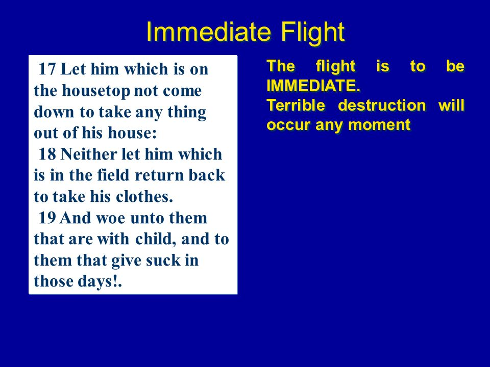 Immediate Flight 17 Let him which is on the housetop not come down to take any thing out of his house: