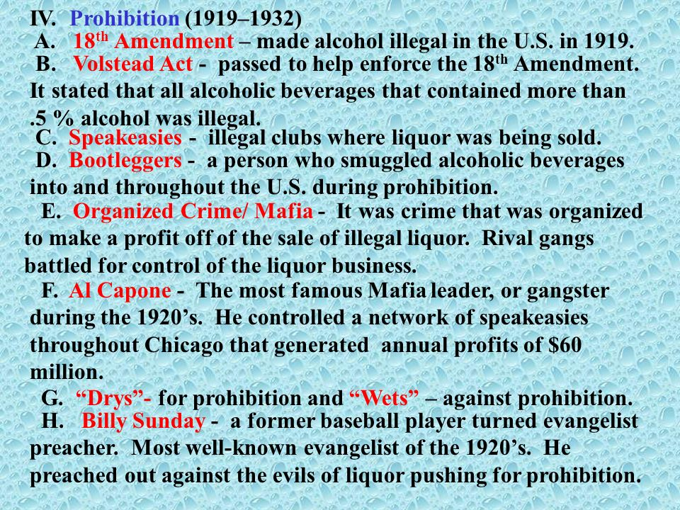 IV. Prohibition (1919–1932) A. 18th Amendment – made alcohol illegal in the U.S. in 1919.