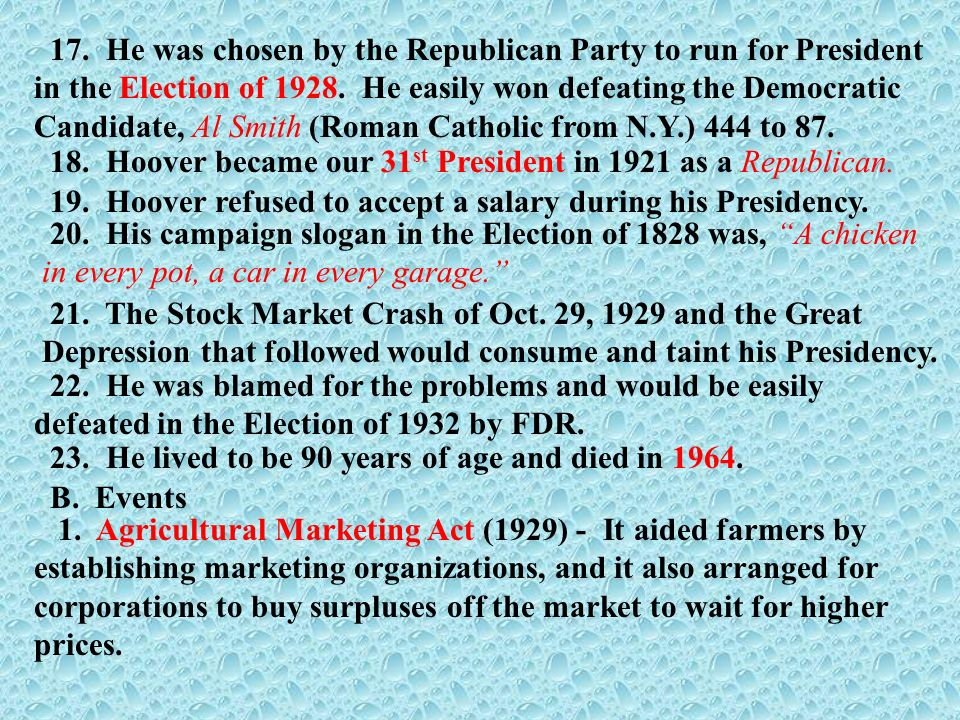 17. He was chosen by the Republican Party to run for President in the Election of 1928. He easily won defeating the Democratic Candidate, Al Smith (Roman Catholic from N.Y.) 444 to 87.
