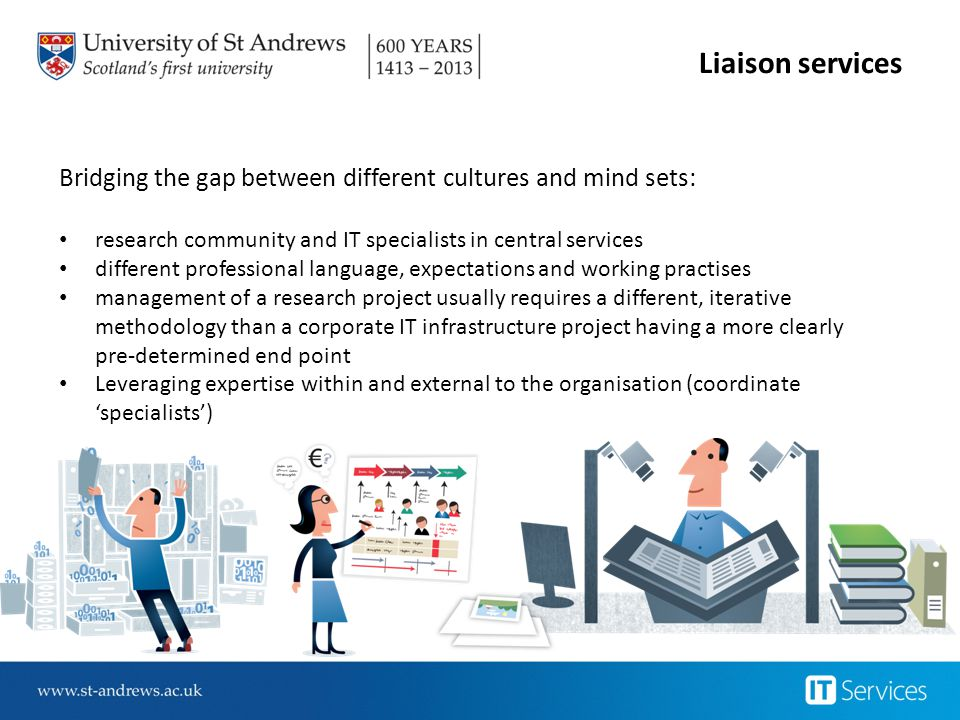Liaison services Bridging the gap between different cultures and mind sets: research community and IT specialists in central services.