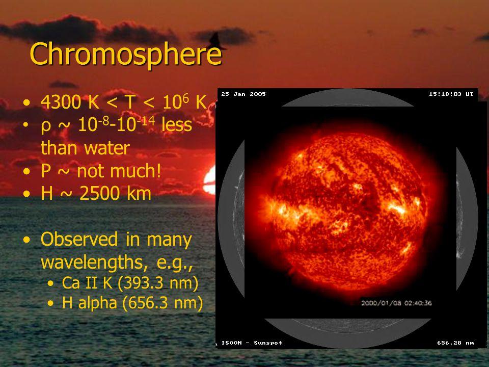 Chromosphere 4300 K < T < 106 K ρ ~ 10-8-10-14 less than water