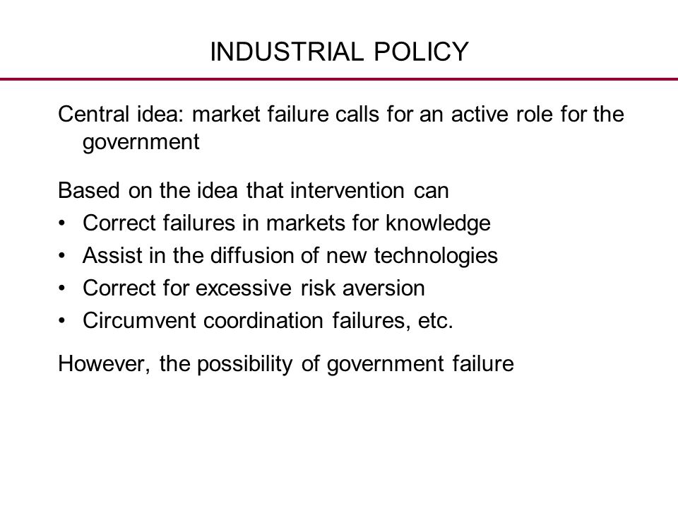 INDUSTRIAL POLICY Central idea: market failure calls for an active role for the government. Based on the idea that intervention can.