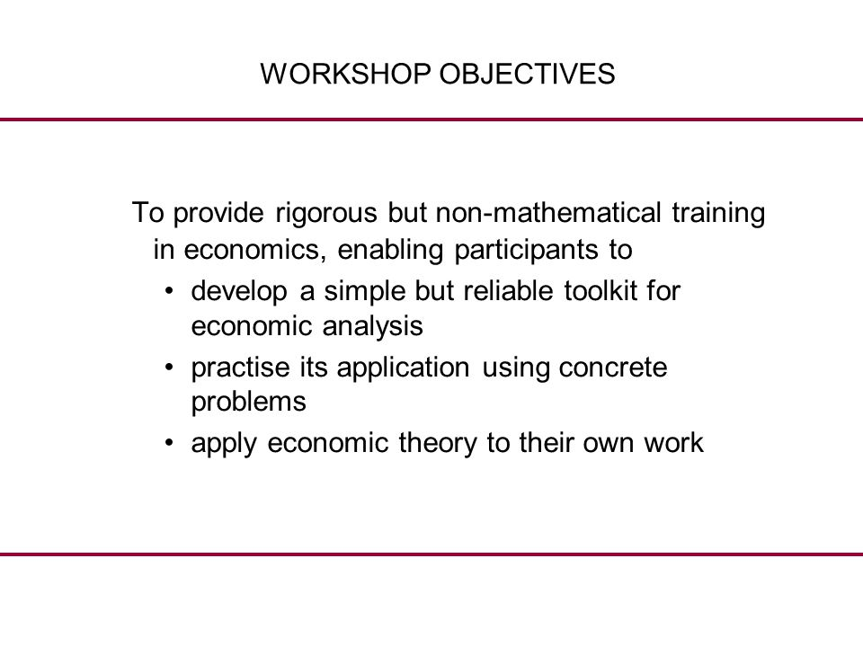 WORKSHOP OBJECTIVES To provide rigorous but non-mathematical training in economics, enabling participants to.