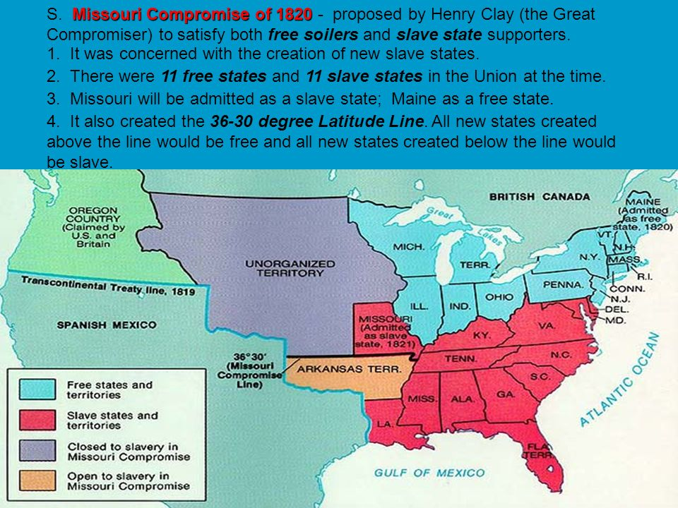 S. Missouri Compromise of 1820 - proposed by Henry Clay (the Great Compromiser) to satisfy both free soilers and slave state supporters.