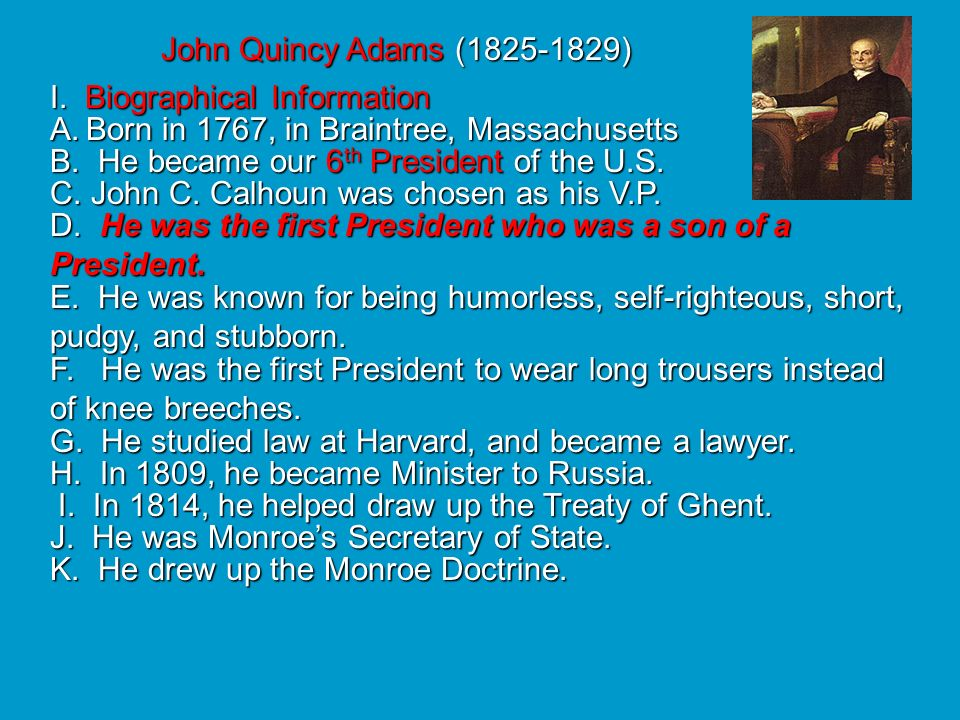 John Quincy Adams ( ) I. Biographical Information. Born in 1767, in Braintree, Massachusetts.