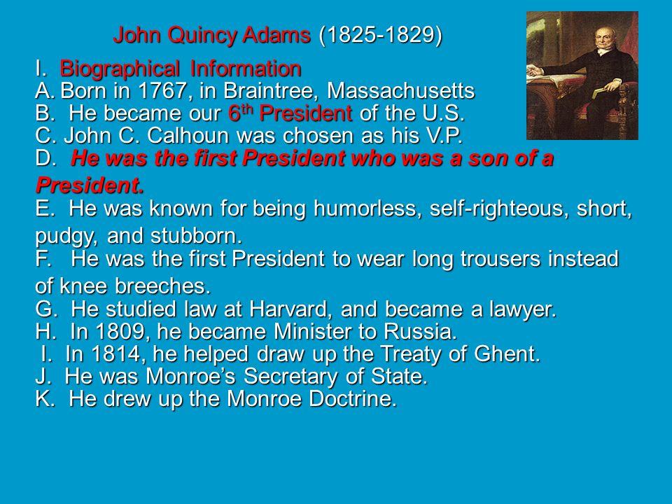 John Quincy Adams (1825-1829) I. Biographical Information. Born in 1767, in Braintree, Massachusetts.
