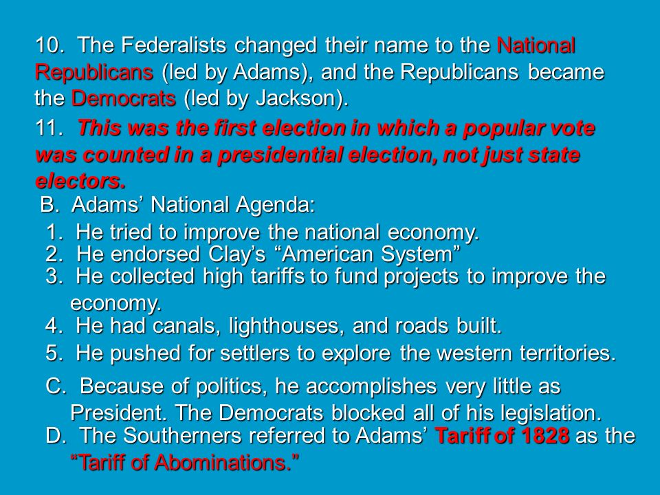 10. The Federalists changed their name to the National Republicans (led by Adams), and the Republicans became the Democrats (led by Jackson).