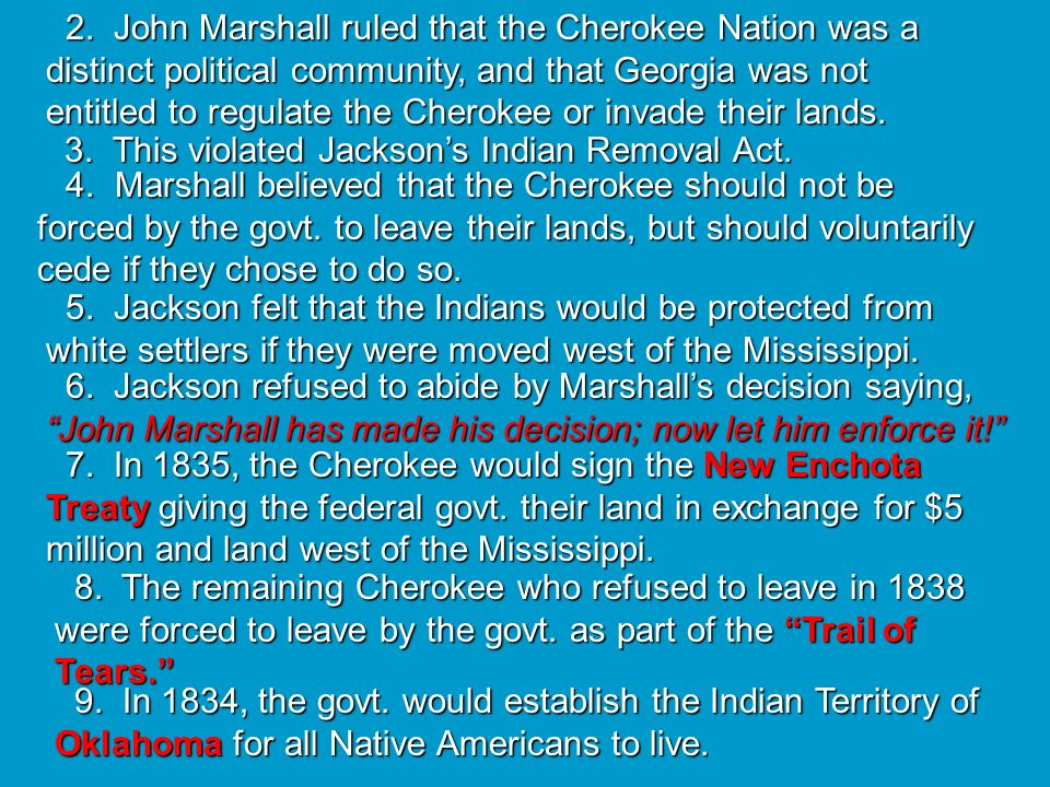 2. John Marshall ruled that the Cherokee Nation was a distinct political community, and that Georgia was not entitled to regulate the Cherokee or invade their lands.