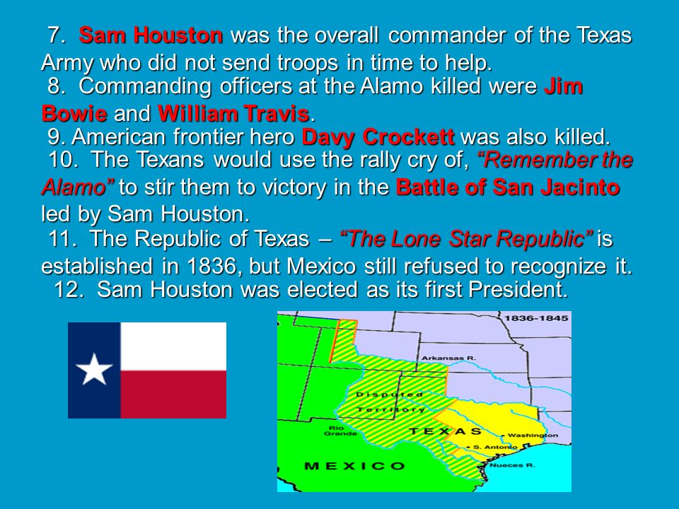 7. Sam Houston was the overall commander of the Texas Army who did not send troops in time to help.