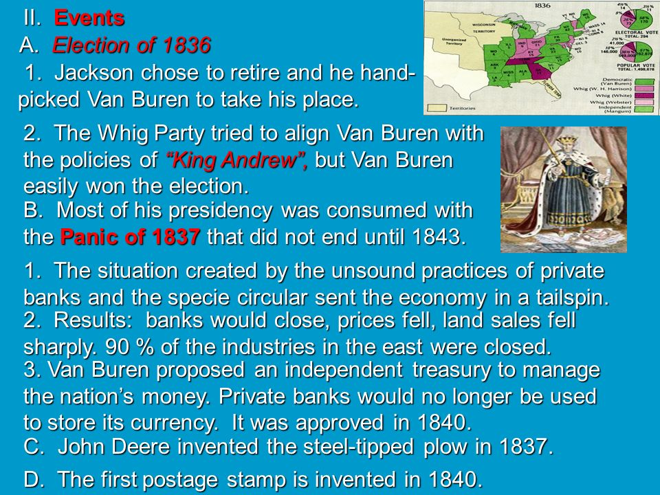 II. Events A. Election of 1836. 1. Jackson chose to retire and he hand-picked Van Buren to take his place.