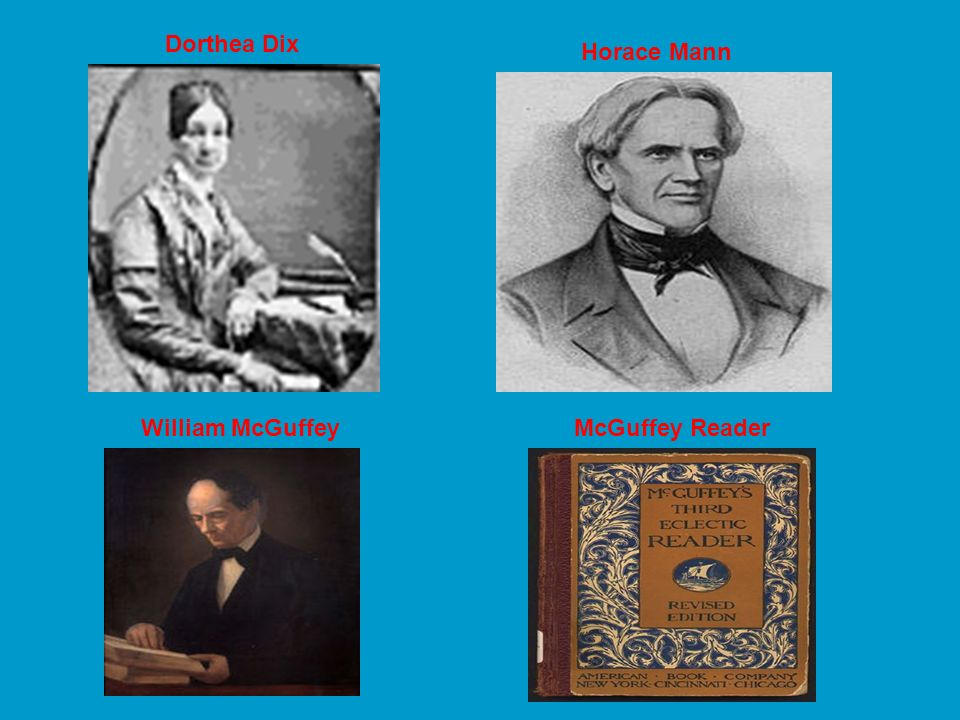 Dorthea Dix Horace Mann William McGuffey McGuffey Reader