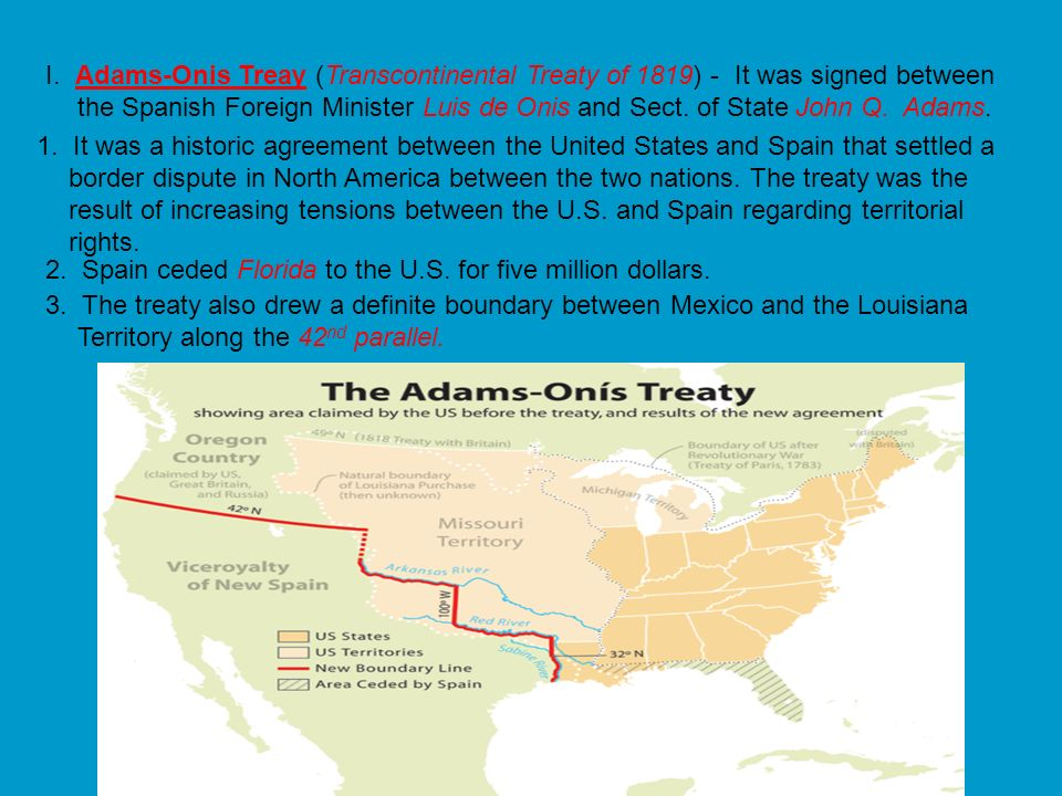 I. Adams-Onis Treay (Transcontinental Treaty of 1819) - It was signed between the Spanish Foreign Minister Luis de Onis and Sect. of State John Q. Adams.