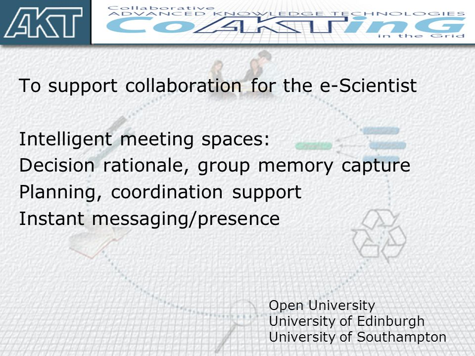 To support collaboration for the e-Scientist Intelligent meeting spaces: Decision rationale, group memory capture Planning, coordination support Instant messaging/presence