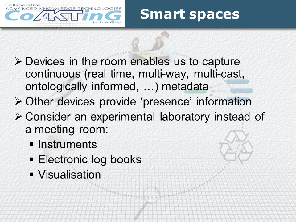 Smart spaces Devices in the room enables us to capture continuous (real time, multi-way, multi-cast, ontologically informed, …) metadata.