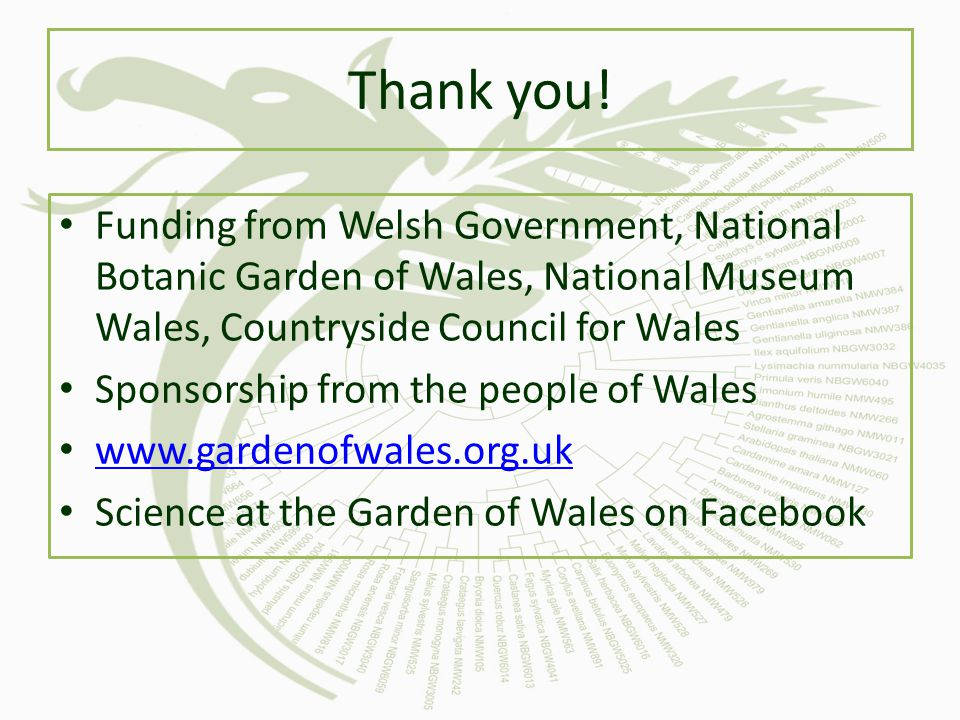 Thank you! Funding from Welsh Government, National Botanic Garden of Wales, National Museum Wales, Countryside Council for Wales.