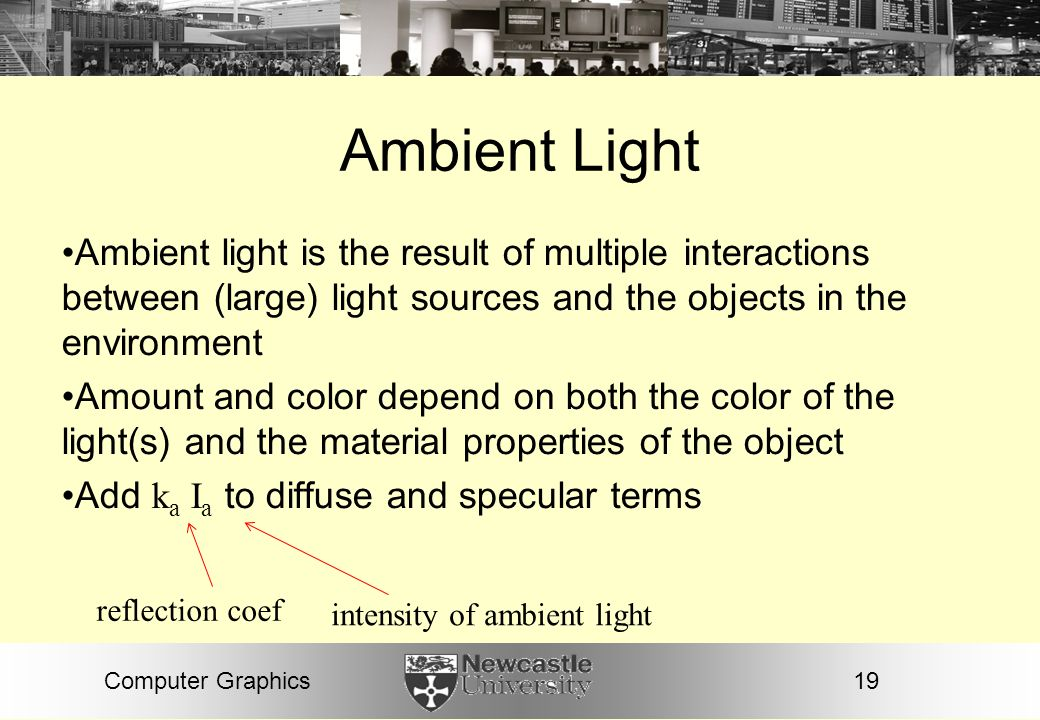 Ambient Light Ambient light is the result of multiple interactions between (large) light sources and the objects in the environment.