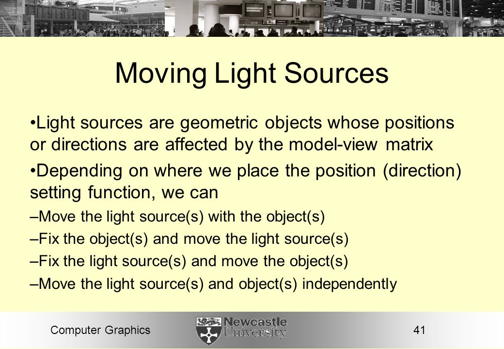 Moving Light Sources Light sources are geometric objects whose positions or directions are affected by the model-view matrix.