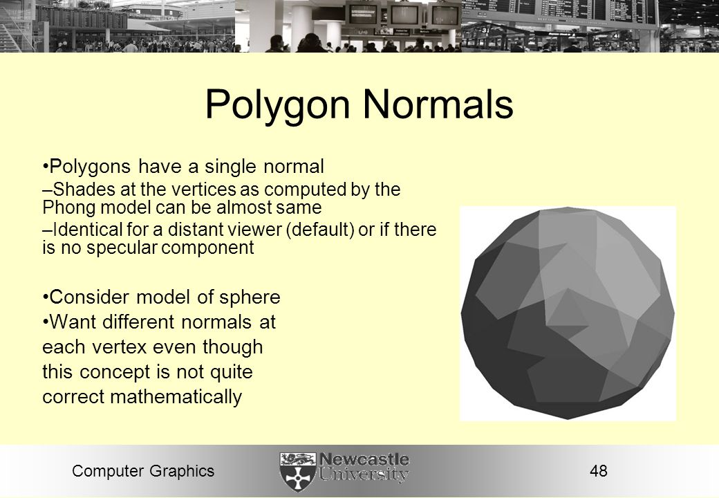 Polygon Normals Polygons have a single normal Consider model of sphere