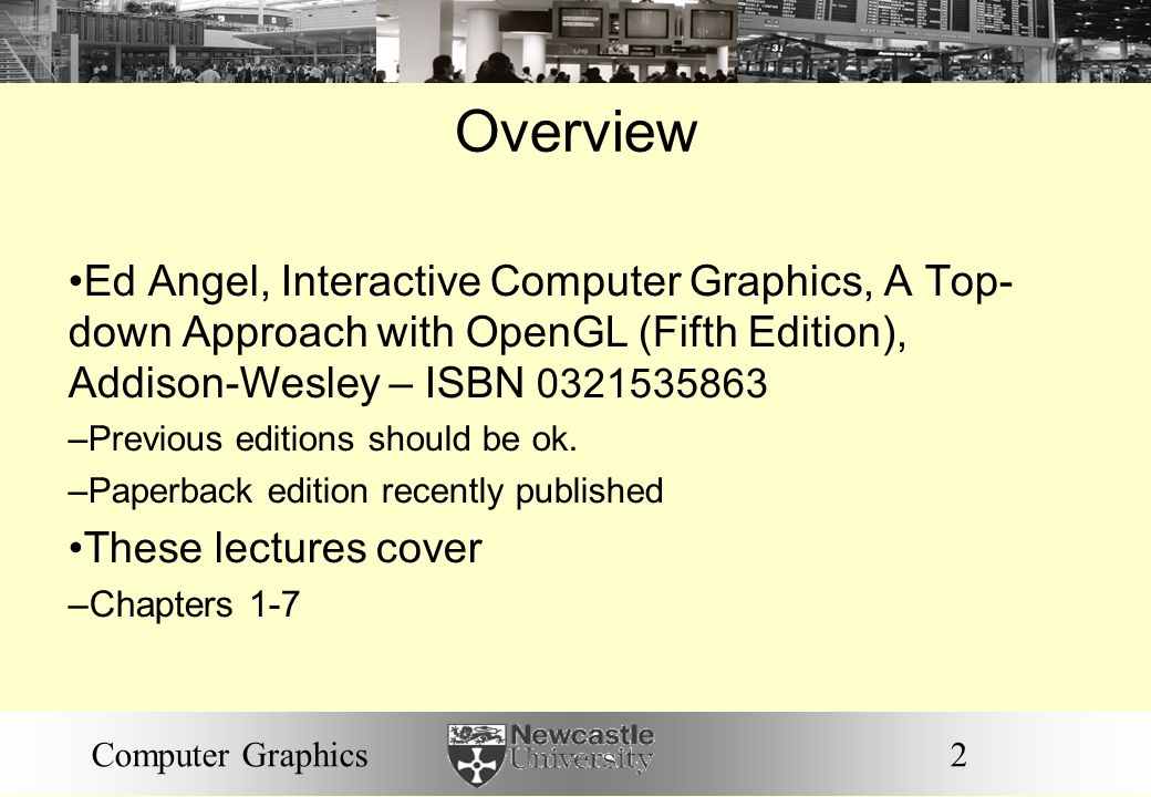 Overview Ed Angel, Interactive Computer Graphics, A Top- down Approach with OpenGL (Fifth Edition), Addison-Wesley – ISBN