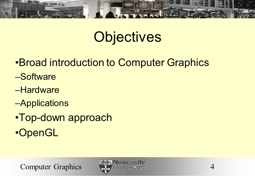 Objectives Broad introduction to Computer Graphics Top-down approach