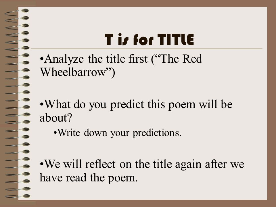 T is for TITLE Analyze the title first ( The Red Wheelbarrow )