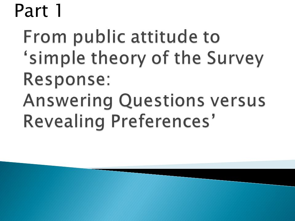 Part 1 From public attitude to 'simple theory of the Survey Response: Answering Questions versus Revealing Preferences'