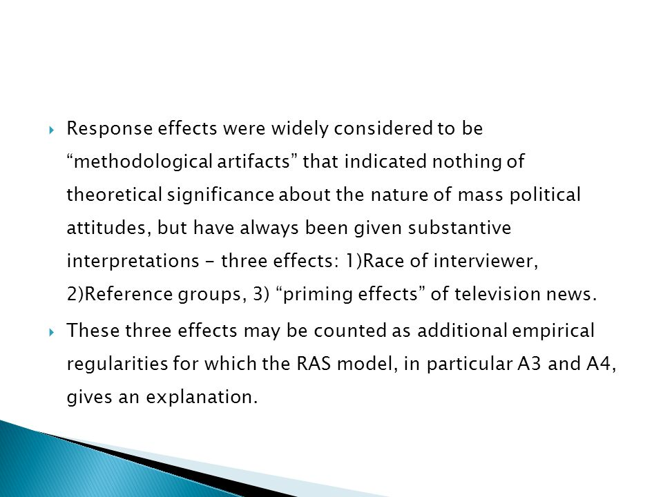Response effects were widely considered to be methodological artifacts that indicated nothing of theoretical significance about the nature of mass political attitudes, but have always been given substantive interpretations - three effects: 1)Race of interviewer, 2)Reference groups, 3) priming effects of television news.
