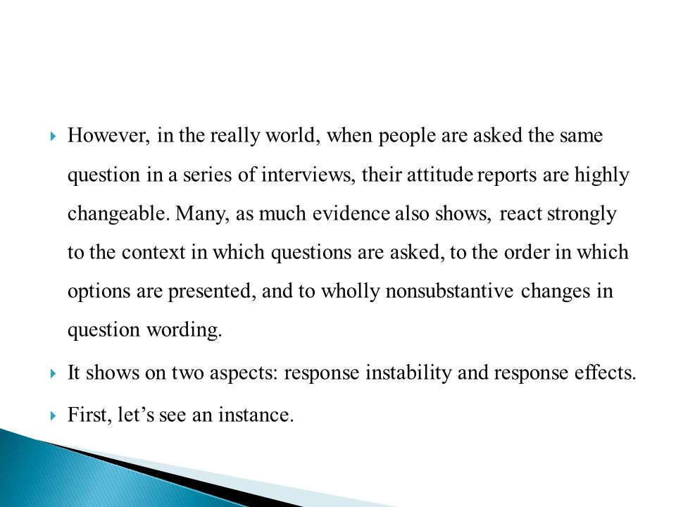 However, in the really world, when people are asked the same question in a series of interviews, their attitude reports are highly changeable. Many, as much evidence also shows, react strongly to the context in which questions are asked, to the order in which options are presented, and to wholly nonsubstantive changes in question wording.